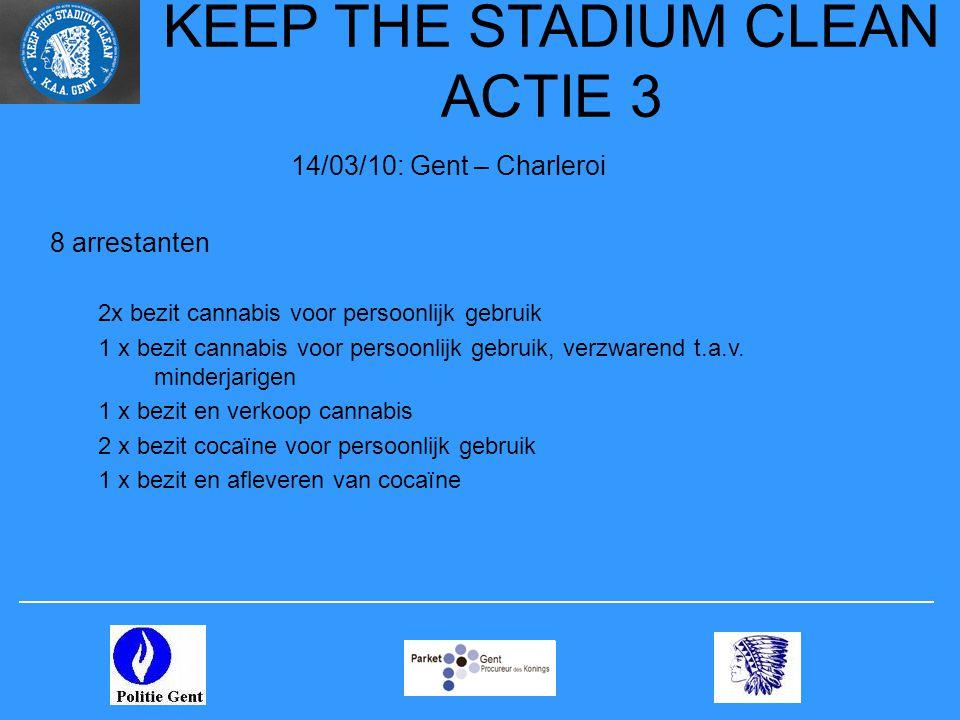 KEEP THE STADIUM CLEAN ACTIE 3 14/03/10: Gent – Charleroi 8 arrestanten 2x bezit cannabis voor persoonlijk gebruik 1 x bezit cannabis voor persoonlijk