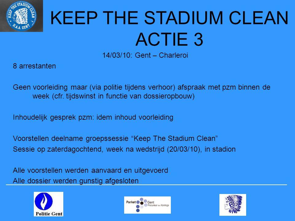 KEEP THE STADIUM CLEAN ACTIE 3 14/03/10: Gent – Charleroi 8 arrestanten Geen voorleiding maar (via politie tijdens verhoor) afspraak met pzm binnen de