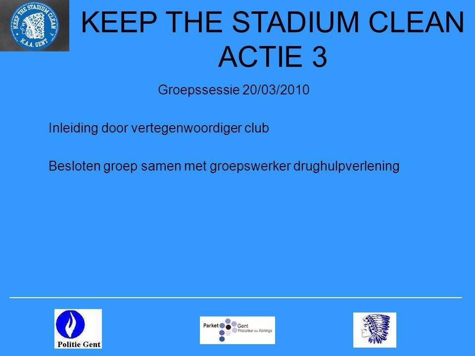 Groepssessie 20/03/2010 Inleiding door vertegenwoordiger club Besloten groep samen met groepswerker drughulpverlening KEEP THE STADIUM CLEAN ACTIE 3