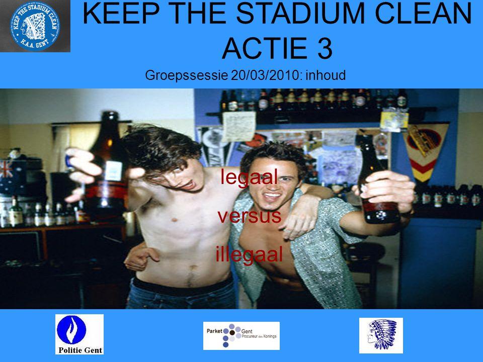 KEEP THE STADIUM CLEAN ACTIE 3 Groepssessie 20/03/2010: inhoud legaal versus illegaal