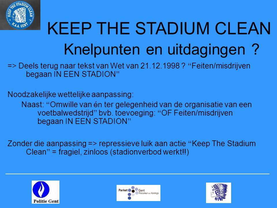 """KEEP THE STADIUM CLEAN Knelpunten en uitdagingen ? => Deels terug naar tekst van Wet van 21.12.1998 ? """" Feiten/misdrijven begaan IN EEN STADION """" Nood"""