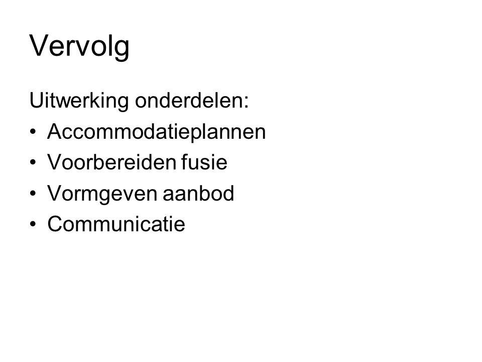 Vervolg Uitwerking onderdelen: Accommodatieplannen Voorbereiden fusie Vormgeven aanbod Communicatie