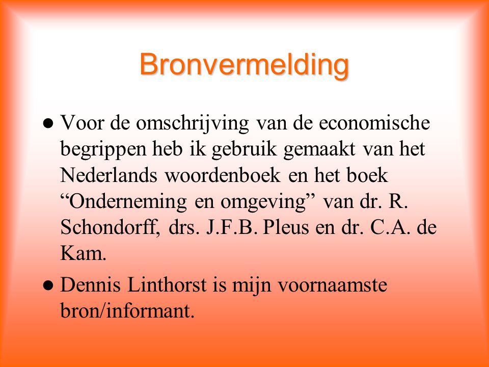Bronvermelding Voor de omschrijving van de economische begrippen heb ik gebruik gemaakt van het Nederlands woordenboek en het boek Onderneming en omgeving van dr.