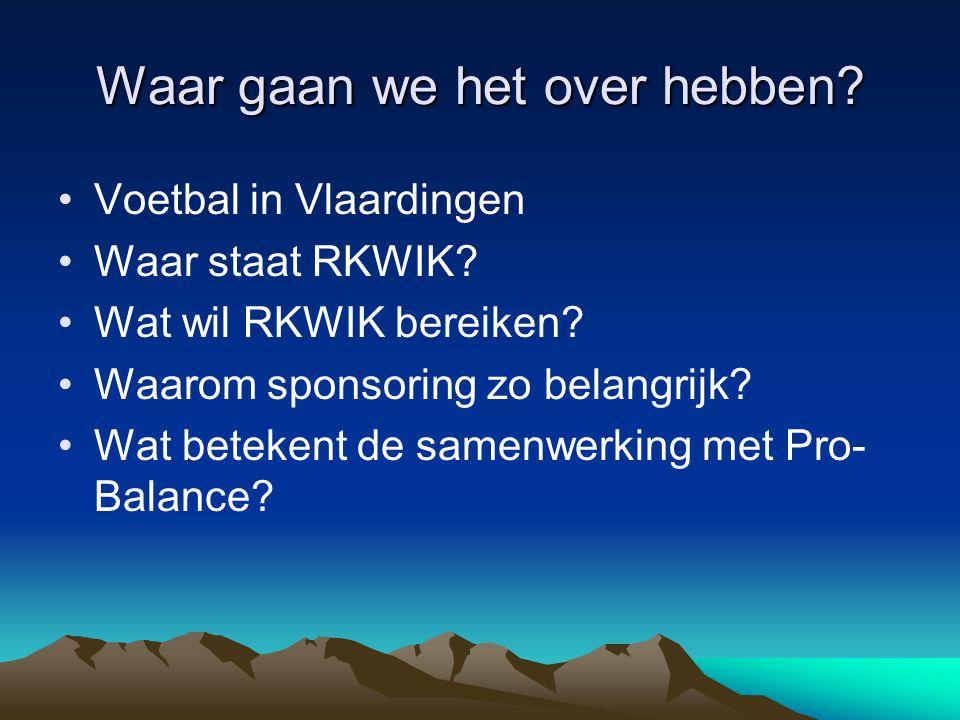 Waar gaan we het over hebben? Voetbal in Vlaardingen Waar staat RKWIK? Wat wil RKWIK bereiken? Waarom sponsoring zo belangrijk? Wat betekent de samenw