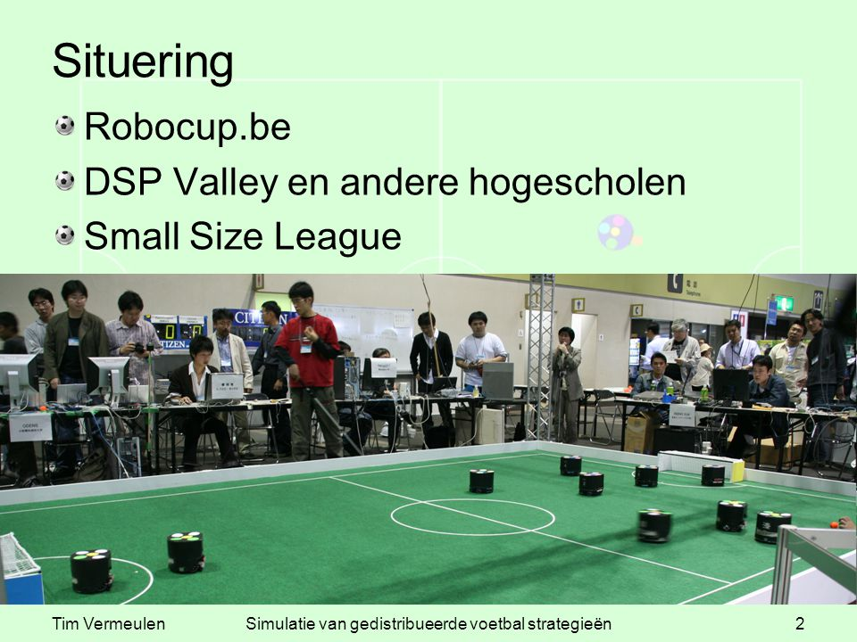 Tim VermeulenSimulatie van gedistribueerde voetbal strategieën2 Situering Robocup.be DSP Valley en andere hogescholen Small Size League