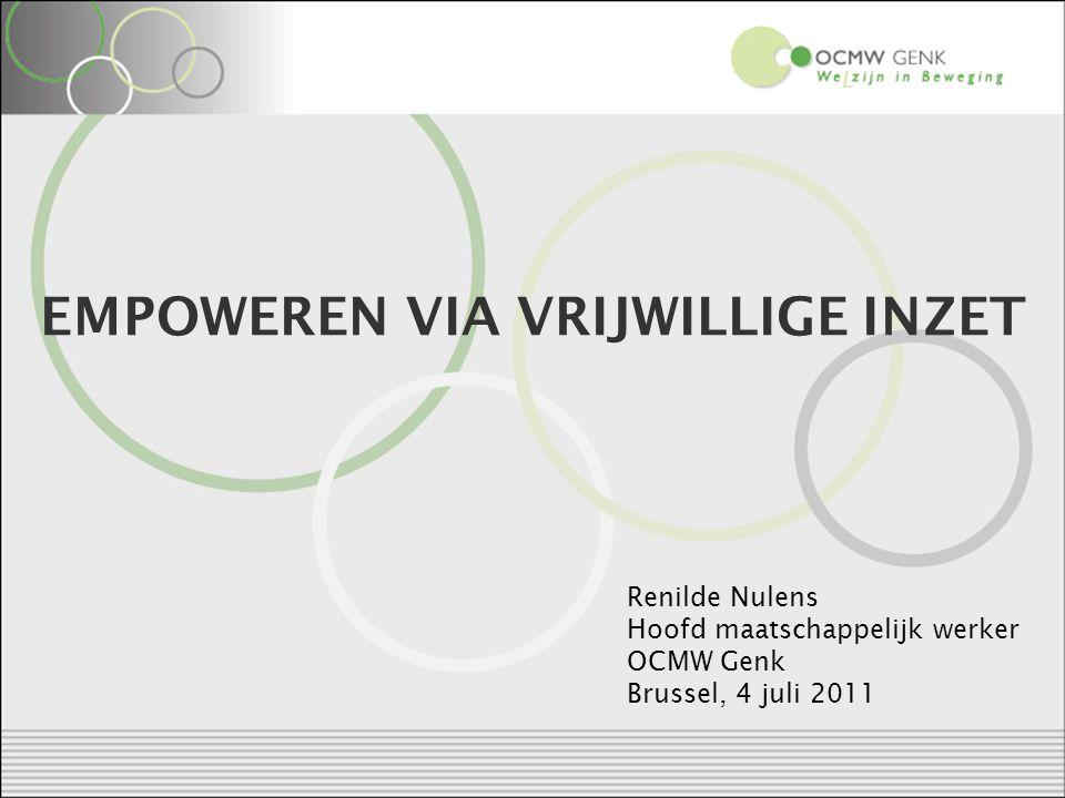 EMPOWEREN VIA VRIJWILLIGE INZET Renilde Nulens Hoofd maatschappelijk werker OCMW Genk Brussel, 4 juli 2011