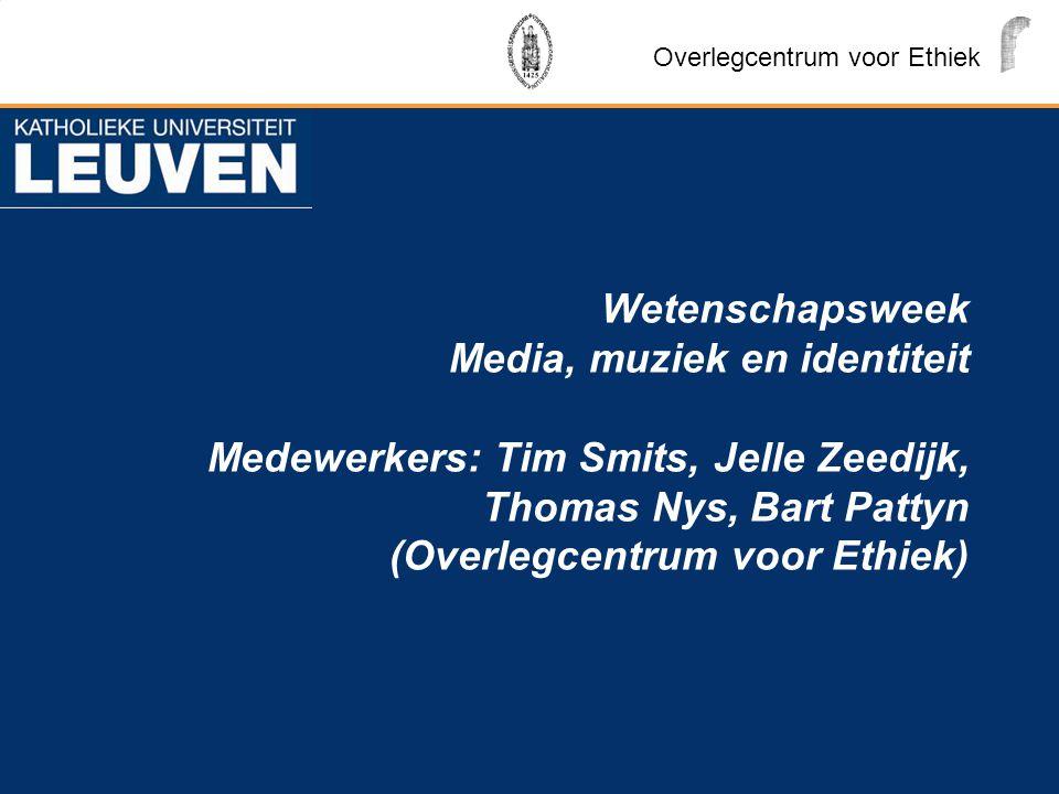 Wetenschapsweek Media, muziek en identiteit Medewerkers: Tim Smits, Jelle Zeedijk, Thomas Nys, Bart Pattyn (Overlegcentrum voor Ethiek) Overlegcentrum