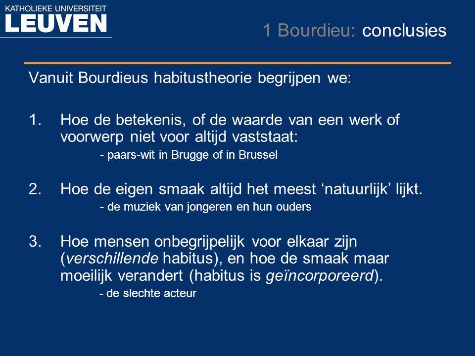 1 Bourdieu: conclusies Vanuit Bourdieus habitustheorie begrijpen we: 1.Hoe de betekenis, of de waarde van een werk of voorwerp niet voor altijd vastst
