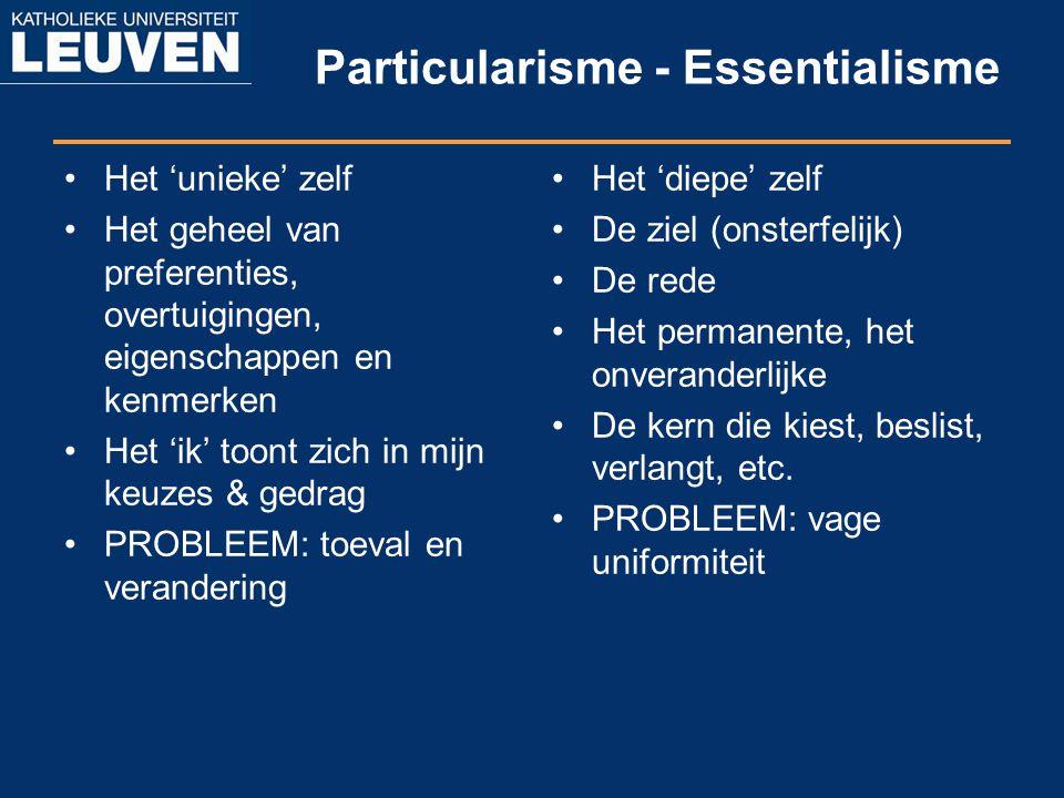 Particularisme - Essentialisme Het 'unieke' zelf Het geheel van preferenties, overtuigingen, eigenschappen en kenmerken Het 'ik' toont zich in mijn ke