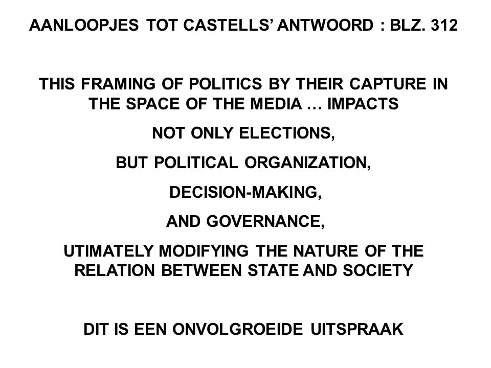 AANLOOPJES TOT CASTELLS' ANTWOORD : BLZ. 312 THIS FRAMING OF POLITICS BY THEIR CAPTURE IN THE SPACE OF THE MEDIA … IMPACTS NOT ONLY ELECTIONS, BUT POL