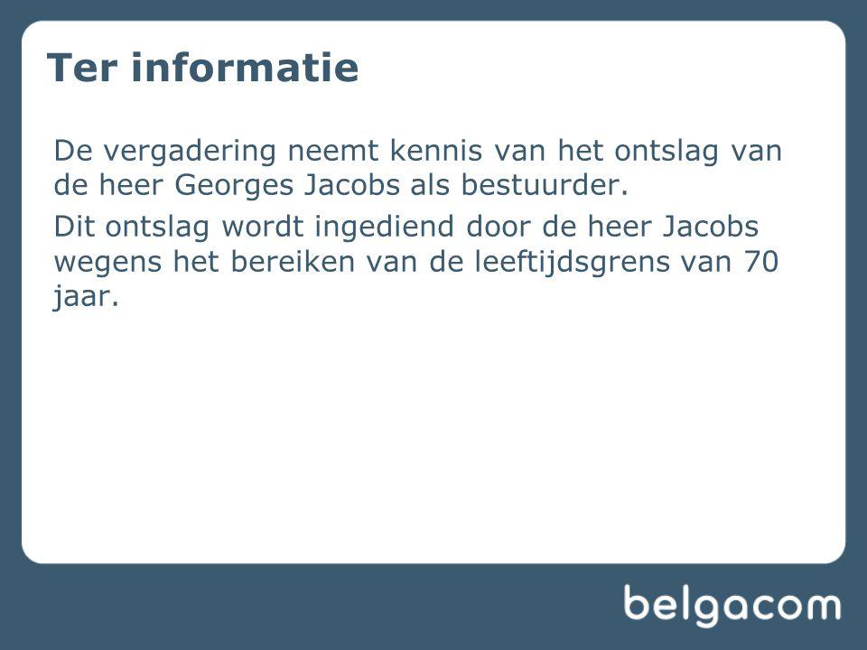 Ter informatie De vergadering neemt kennis van het ontslag van de heer Georges Jacobs als bestuurder. Dit ontslag wordt ingediend door de heer Jacobs