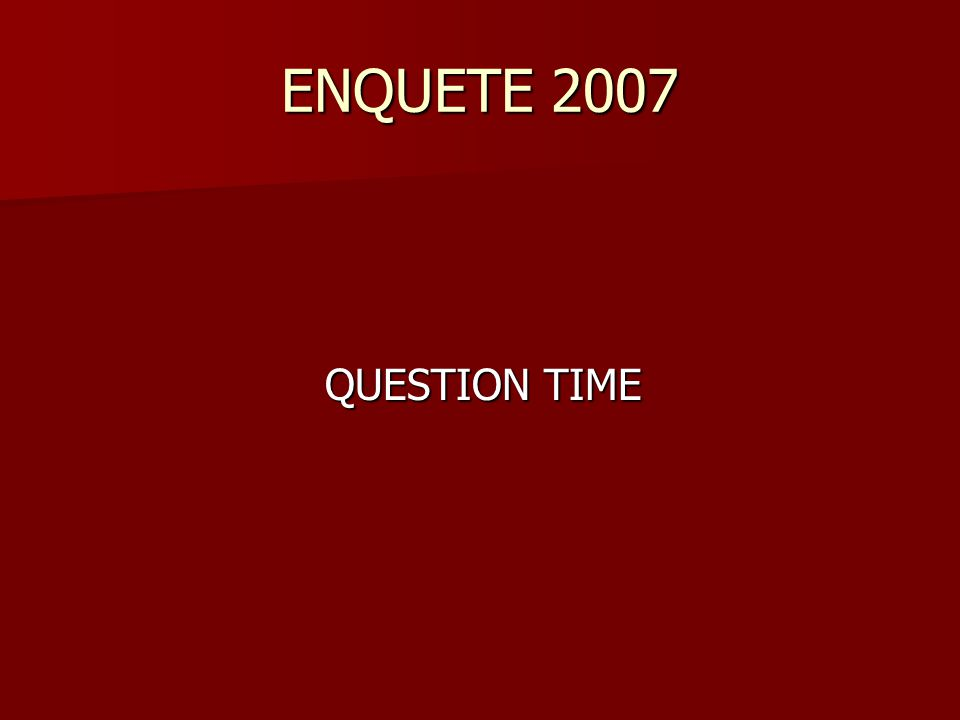 ENQUETE 2007 QUESTION TIME QUESTION TIME