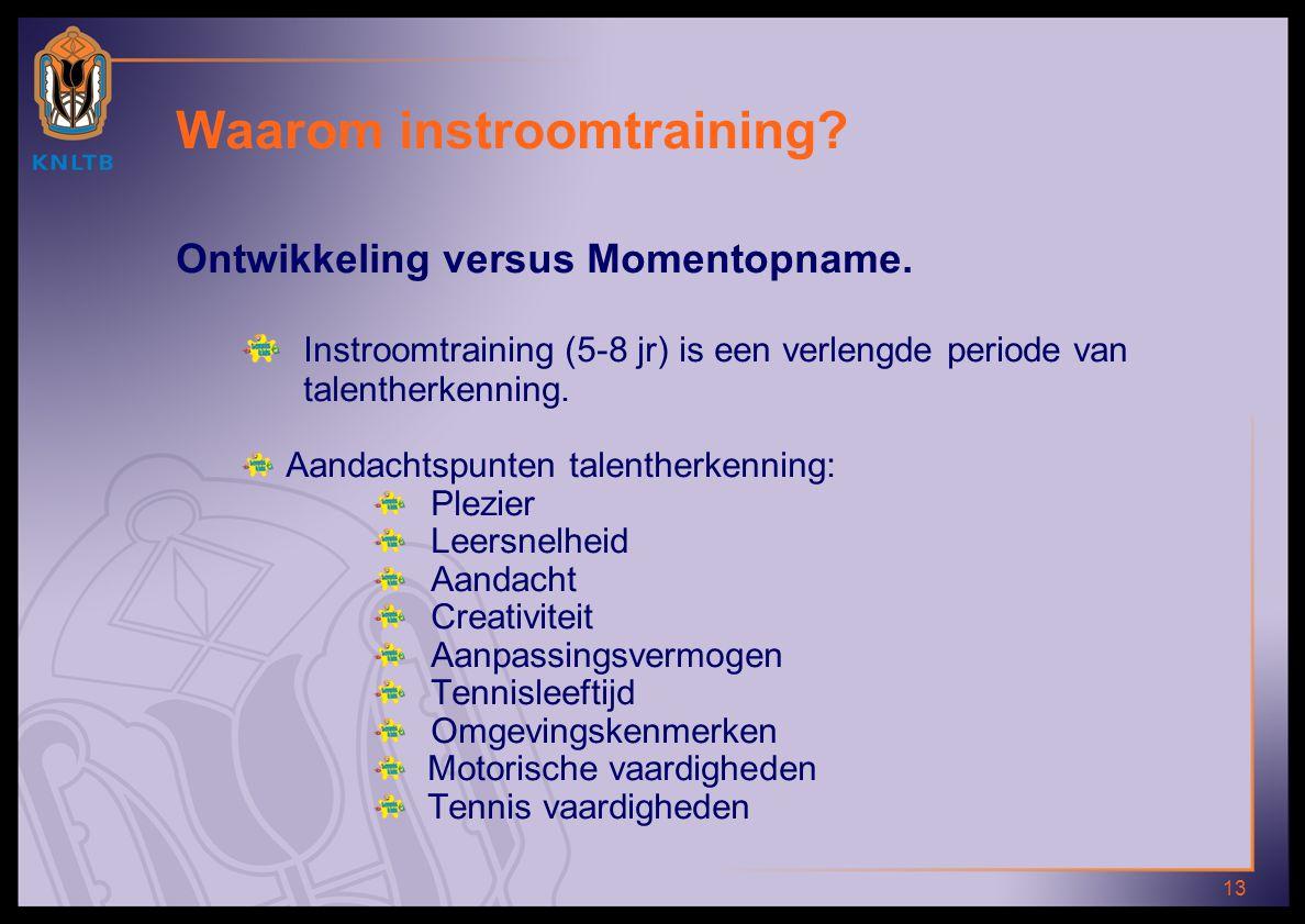 13 Waarom instroomtraining? Ontwikkeling versus Momentopname. Instroomtraining (5-8 jr) is een verlengde periode van talentherkenning. Aandachtspunten