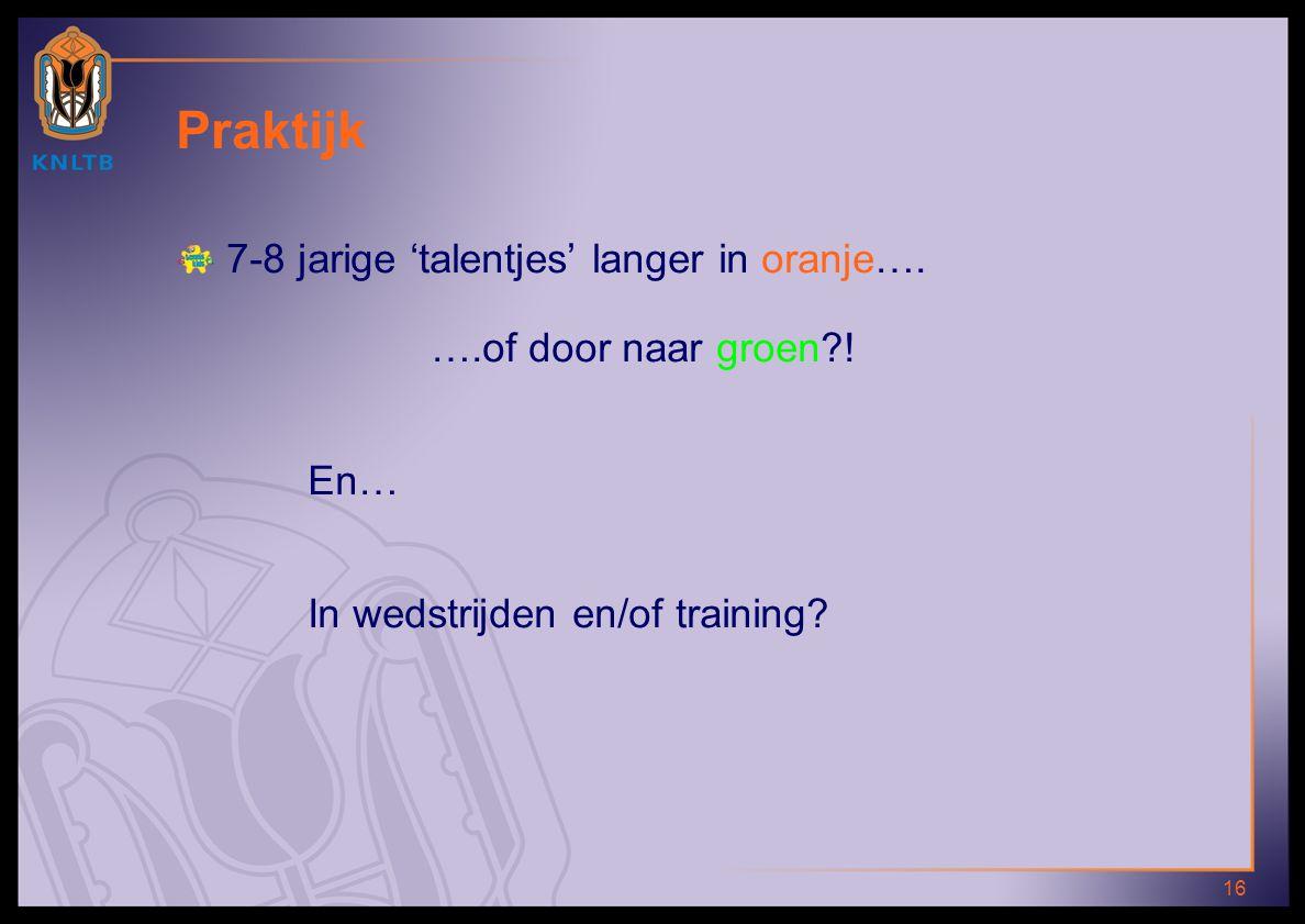 16 Praktijk 7-8 jarige 'talentjes' langer in oranje…. ….of door naar groen?! En… In wedstrijden en/of training?