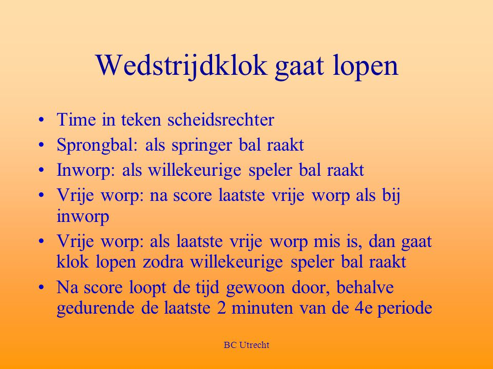 BC Utrecht Wedstrijdklok gaat lopen Time in teken scheidsrechter Sprongbal: als springer bal raakt Inworp: als willekeurige speler bal raakt Vrije wor