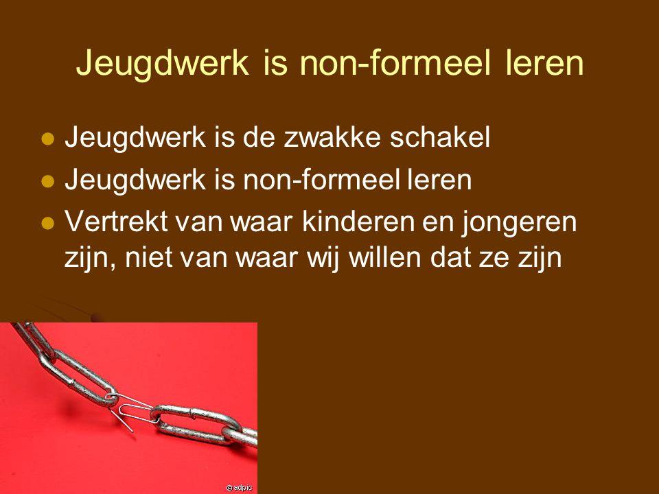 Jeugdwerk is non-formeel leren Jeugdwerk is de zwakke schakel Jeugdwerk is non-formeel leren Vertrekt van waar kinderen en jongeren zijn, niet van waa