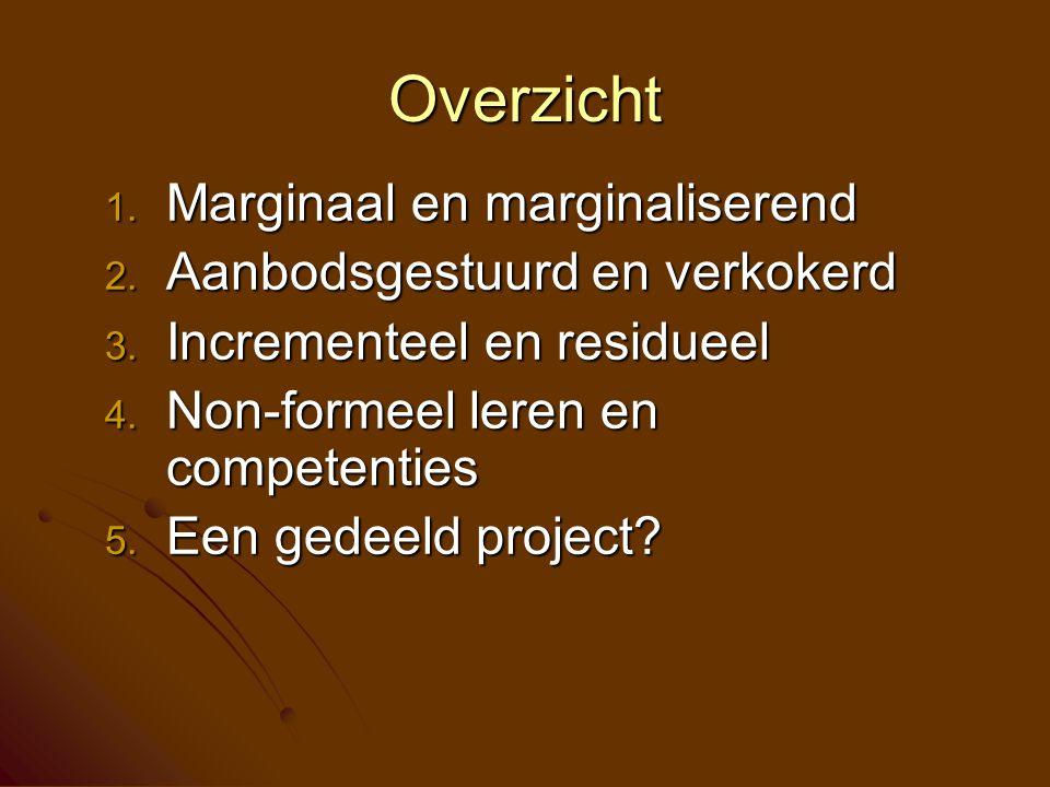 Overzicht 1. Marginaal en marginaliserend 2. Aanbodsgestuurd en verkokerd 3. Incrementeel en residueel 4. Non-formeel leren en competenties 5. Een ged