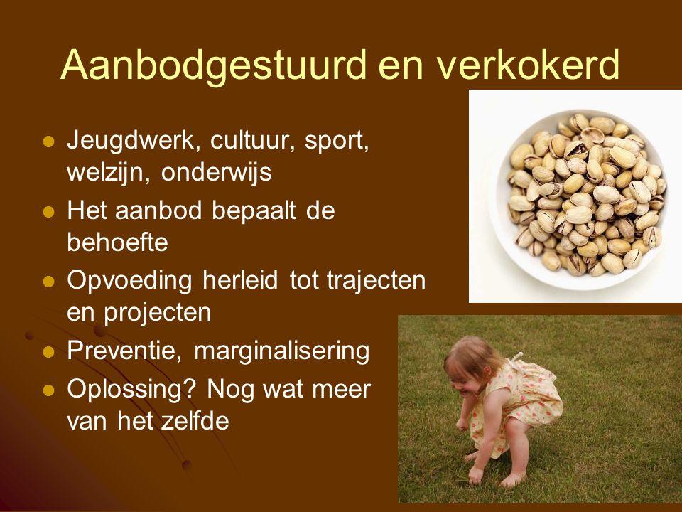 Aanbodgestuurd en verkokerd Jeugdwerk, cultuur, sport, welzijn, onderwijs Het aanbod bepaalt de behoefte Opvoeding herleid tot trajecten en projecten