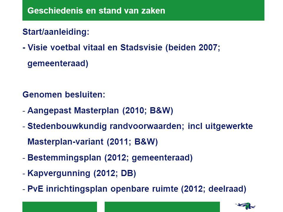 Geschiedenis en stand van zaken Start/aanleiding: - Visie voetbal vitaal en Stadsvisie (beiden 2007; gemeenteraad) Genomen besluiten: -Aangepast Masterplan (2010; B&W) -Stedenbouwkundig randvoorwaarden; incl uitgewerkte Masterplan-variant (2011; B&W) -Bestemmingsplan (2012; gemeenteraad) -Kapvergunning (2012; DB) -PvE inrichtingsplan openbare ruimte (2012; deelraad)
