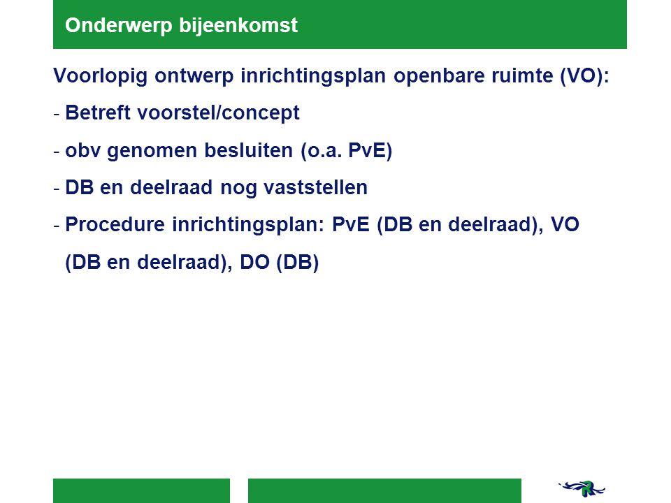 Onderwerp bijeenkomst Voorlopig ontwerp inrichtingsplan openbare ruimte (VO): -Betreft voorstel/concept -obv genomen besluiten (o.a. PvE) -DB en deelr
