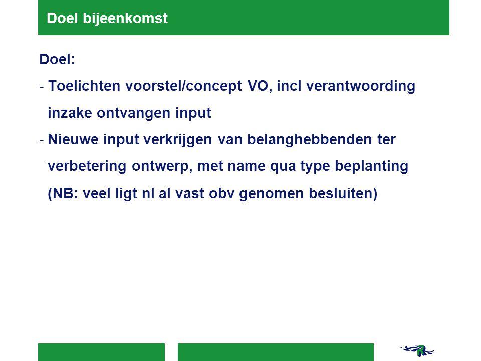 Doel bijeenkomst Doel: -Toelichten voorstel/concept VO, incl verantwoording inzake ontvangen input -Nieuwe input verkrijgen van belanghebbenden ter ve
