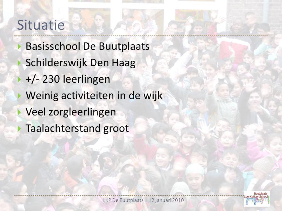 Situatie LKP De Buutplaats | 12 januari 2010  Basisschool De Buutplaats  Schilderswijk Den Haag  +/- 230 leerlingen  Weinig activiteiten in de wijk  Veel zorgleerlingen  Taalachterstand groot