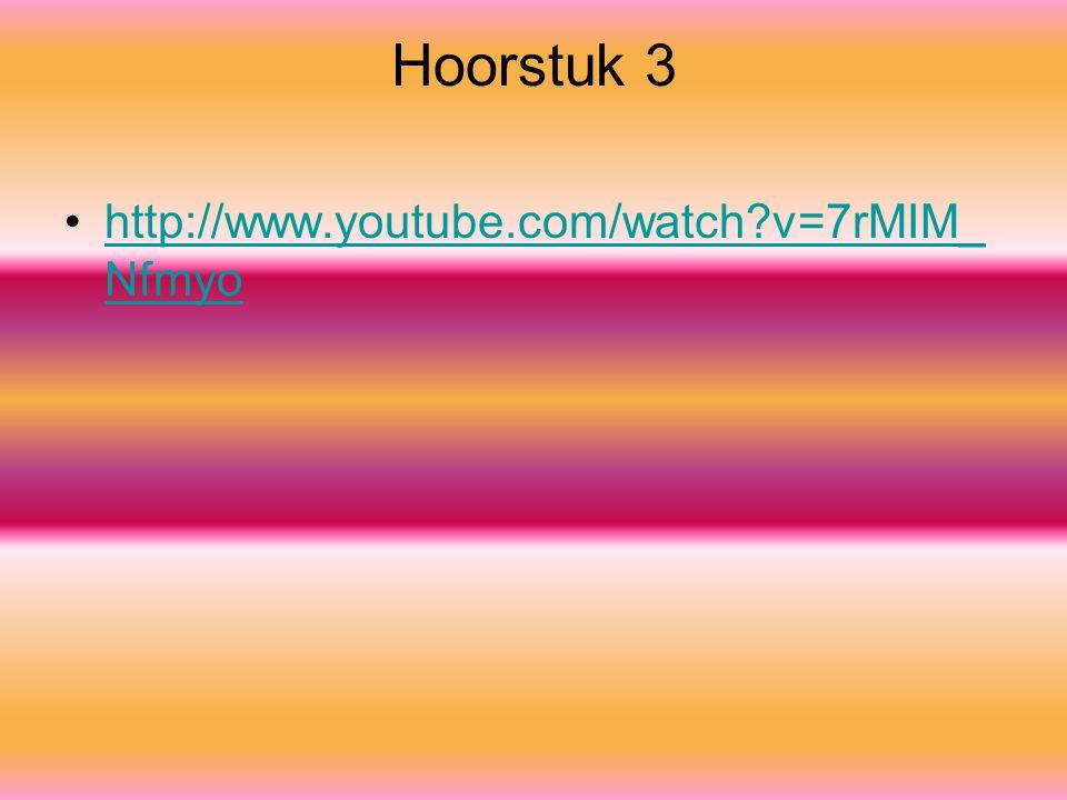 Hoorstuk 3 http://www.youtube.com/watch?v=7rMIM_ Nfmyohttp://www.youtube.com/watch?v=7rMIM_ Nfmyo