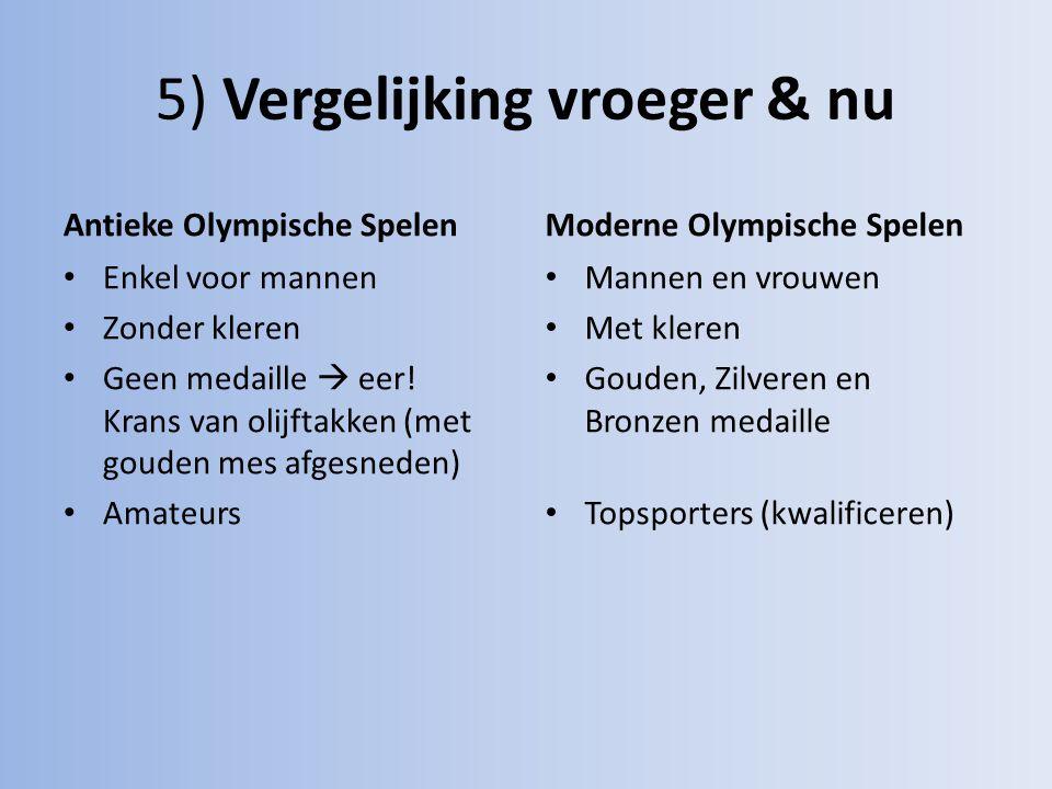 5) Vergelijking vroeger & nu Antieke Olympische Spelen Enkel voor mannen Zonder kleren Geen medaille  eer! Krans van olijftakken (met gouden mes afge