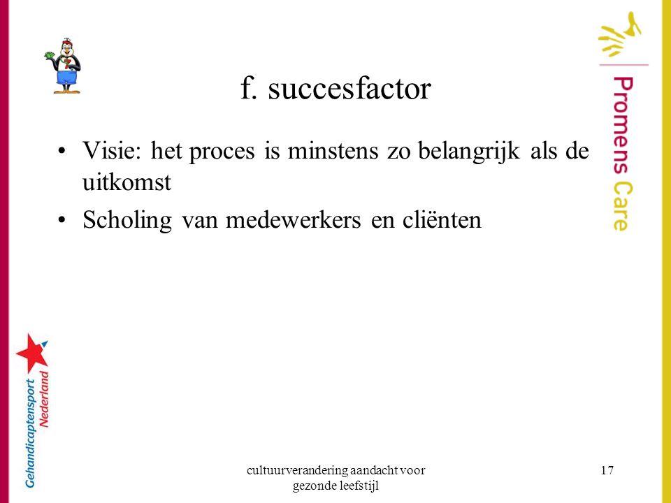 cultuurverandering aandacht voor gezonde leefstijl 17 f. succesfactor Visie: het proces is minstens zo belangrijk als de uitkomst Scholing van medewer