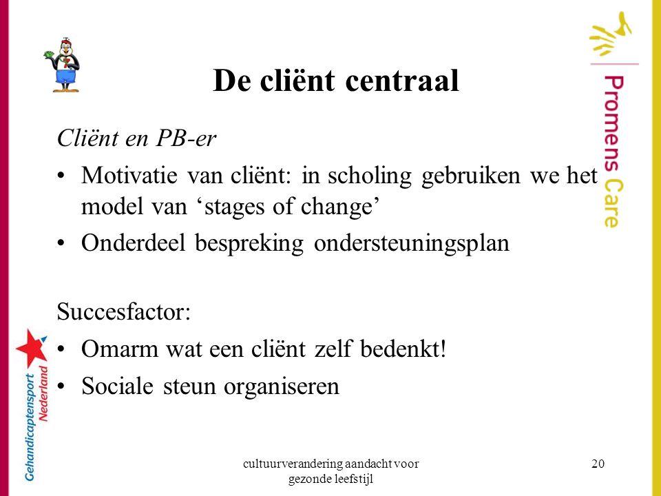 cultuurverandering aandacht voor gezonde leefstijl 20 De cliënt centraal Cliënt en PB-er Motivatie van cliënt: in scholing gebruiken we het model van