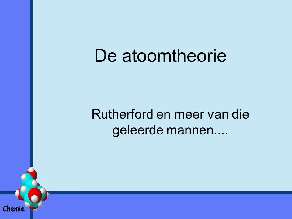 De atoomtheorie Rutherford en meer van die geleerde mannen....