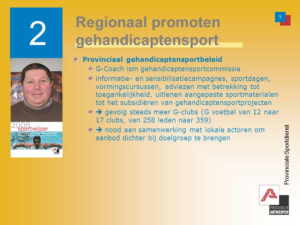 5 Provinciale Sportdienst Provinciaal gehandicaptensportbeleid G-Coach ism gehandicaptensportcommissie informatie- en sensibilisatiecampagnes, sportdagen, vormingscursussen, adviezen met betrekking tot toegankelijkheid, uitlenen aangepaste sportmaterialen tot het subsidiëren van gehandicaptensportprojecten  gevolg steeds meer G-clubs (G voetbal van 12 naar 17 clubs, van 258 leden naar 359)  nood aan samenwerking met lokale actoren om aanbod dichter bij doelgroep te brengen 2 Regionaal promoten gehandicaptensport