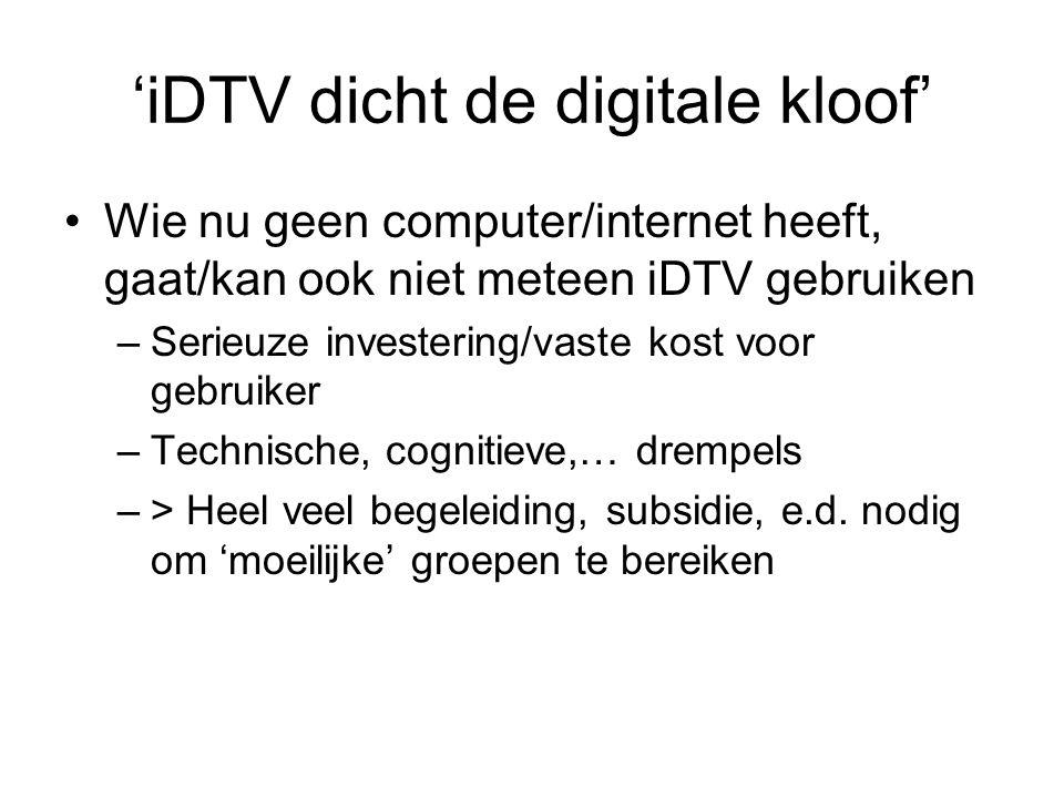 'iDTV dicht de digitale kloof' Wie nu geen computer/internet heeft, gaat/kan ook niet meteen iDTV gebruiken –Serieuze investering/vaste kost voor gebruiker –Technische, cognitieve,… drempels –> Heel veel begeleiding, subsidie, e.d.