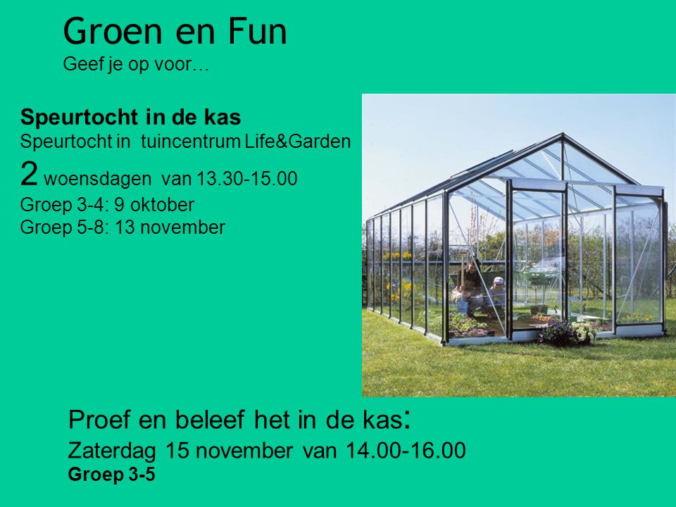 Groen en Fun Geef je op voor… Speurtocht in de kas Speurtocht in tuincentrum Life&Garden 2 woensdagen van 13.30-15.00 Groep 3-4: 9 oktober Groep 5-8: 13 november Proef en beleef het in de kas : Zaterdag 15 november van 14.00-16.00 Groep 3-5
