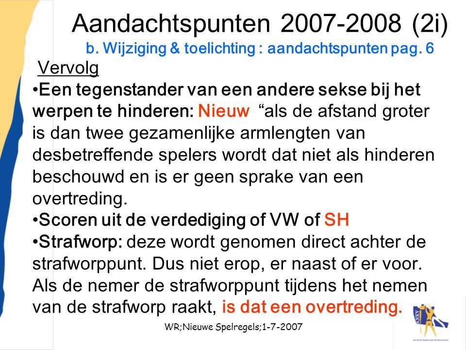 WR;Nieuwe Spelregels;1-7-200716 Aandachtspunten 2007-2008 (2i) b. Wijziging & toelichting : aandachtspunten pag. 6 Vervolg Een tegenstander van een an