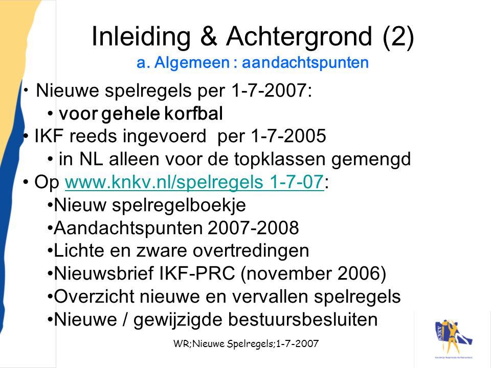 WR;Nieuwe Spelregels;1-7-20074 Inleiding & Achtergrond (2) a. Algemeen : aandachtspunten Nieuwe spelregels per 1-7-2007: voor gehele korfbal IKF reeds
