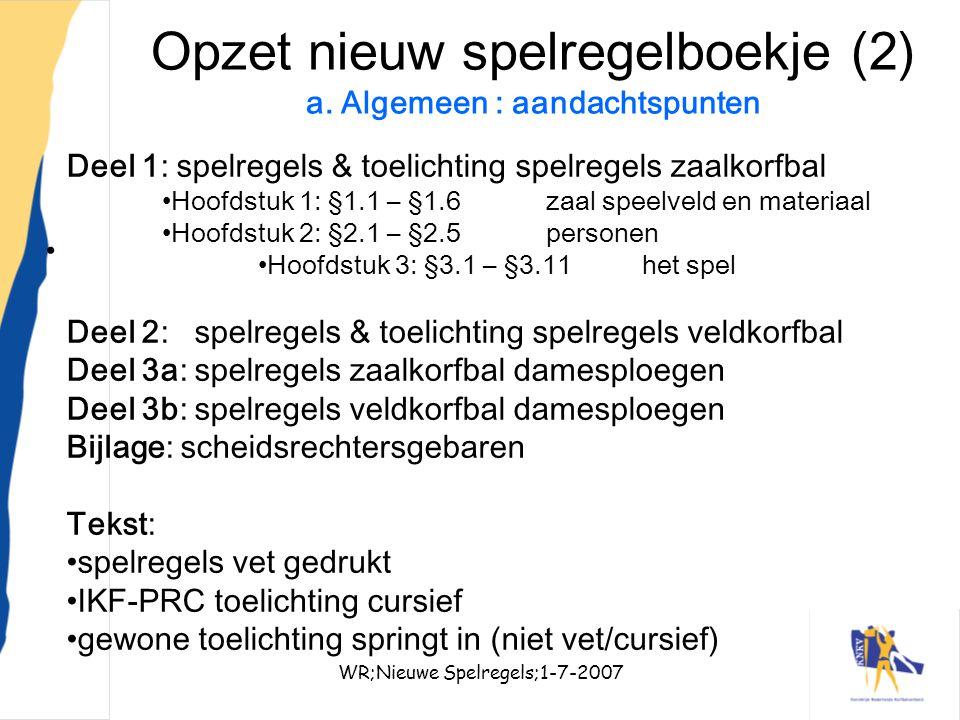 WR;Nieuwe Spelregels;1-7-20076 Opzet nieuw spelregelboekje (2) a. Algemeen : aandachtspunten Deel 1: spelregels & toelichting spelregels zaalkorfbal H