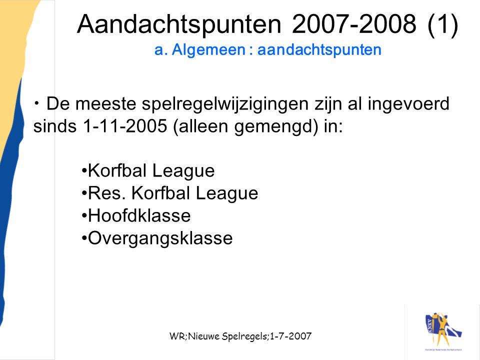 WR;Nieuwe Spelregels;1-7-20077 Aandachtspunten 2007-2008 (1) a. Algemeen : aandachtspunten De meeste spelregelwijzigingen zijn al ingevoerd sinds 1-11