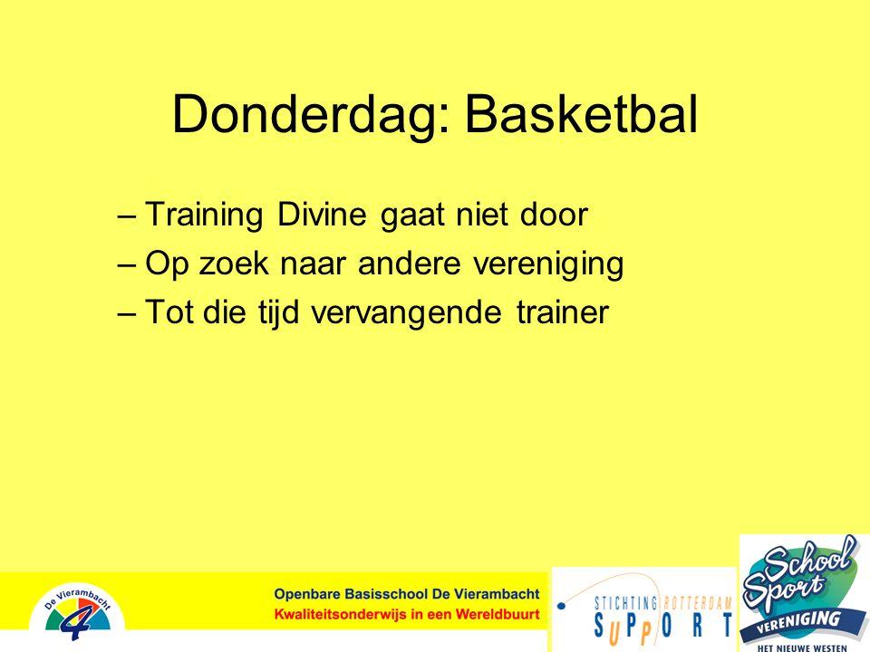 Donderdag: Basketbal –Training Divine gaat niet door –Op zoek naar andere vereniging –Tot die tijd vervangende trainer