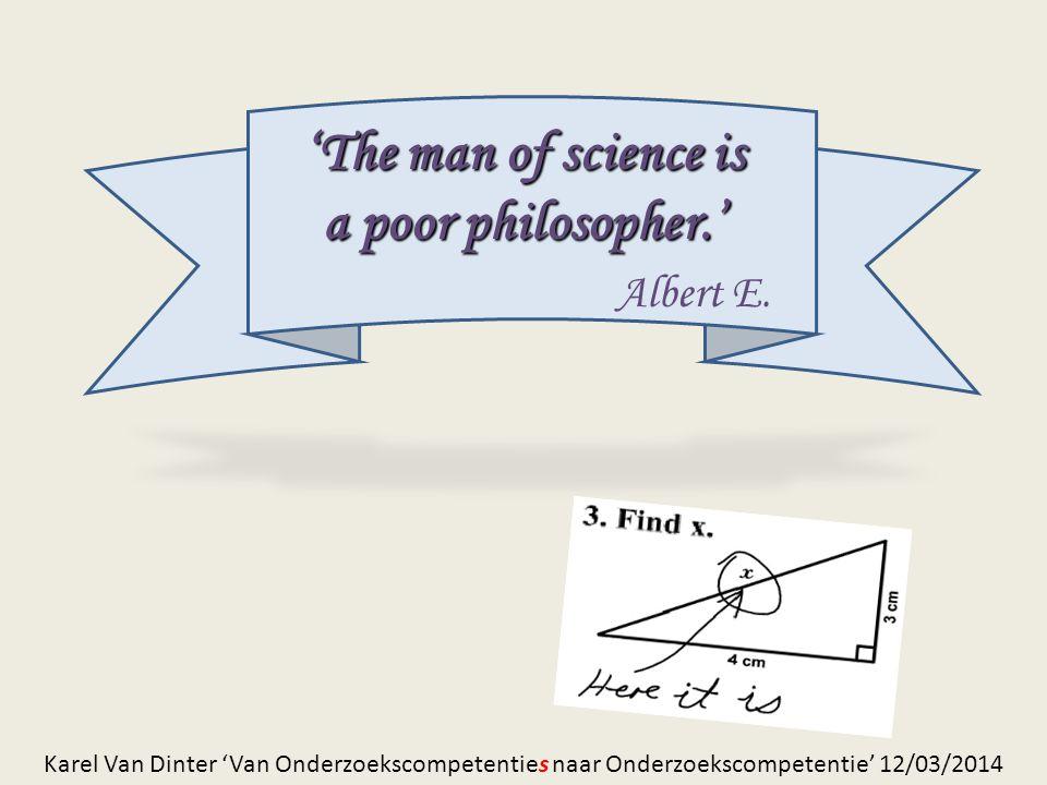'The man of science is a poor philosopher.' Albert E. Karel Van Dinter 'Van Onderzoekscompetenties naar Onderzoekscompetentie' 12/03/2014