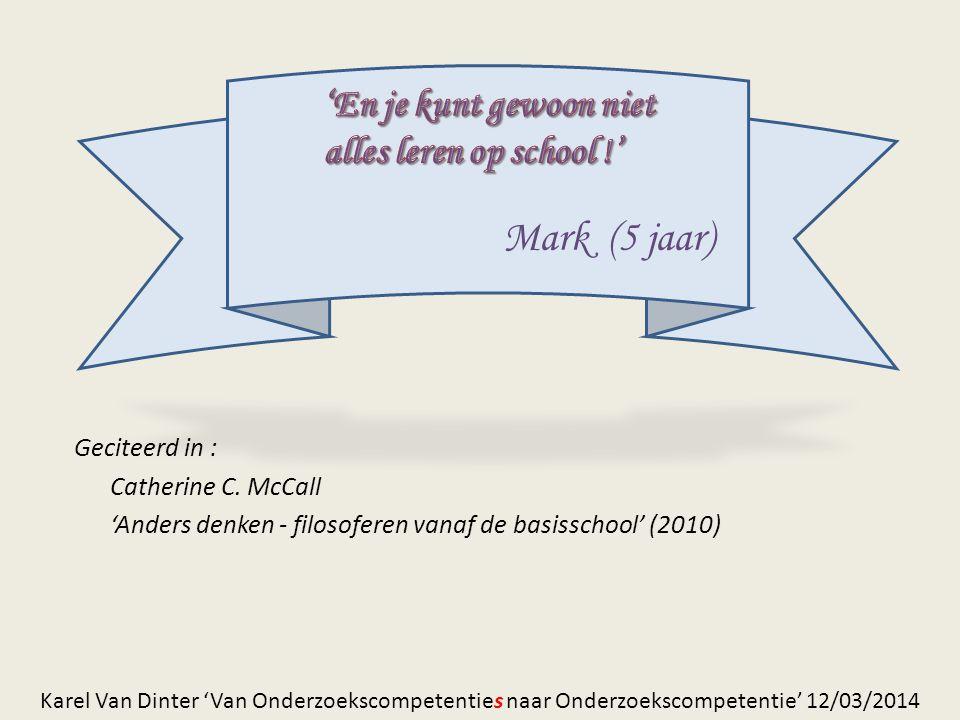 Geciteerd in : Catherine C. McCall 'Anders denken - filosoferen vanaf de basisschool' (2010) Mark (5 jaar) Karel Van Dinter 'Van Onderzoekscompetentie