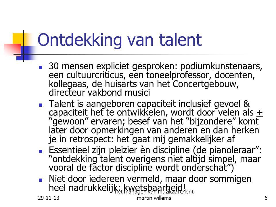 29-11-13 het managen van muzikaal talent martin willems7 Managen van talent Eisen aan het managen: echte belangstelling, niet dwingen, stimuleren, waardering voor prestaties, taakgericht helpen, niet te belangrijk maken, te veel nadruk leggen op Intuïtie van de manager speelt volgens enkelen een essentiële rol: het gaat bij de kunstenaar niet om ratio, maar frekwent om onbewust voelen en handelen (Nancy C.