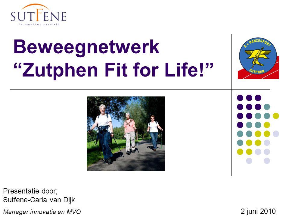 Beweegnetwerk Zutphen Fit for Life! Presentatie door; Sutfene-Carla van Dijk Manager innovatie en MVO 2 juni 2010