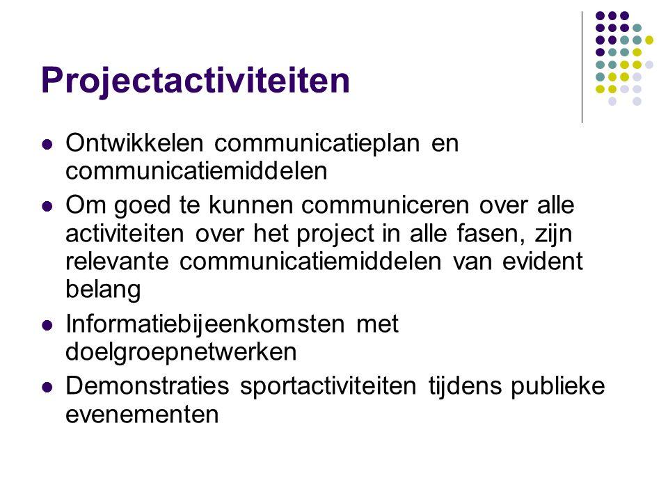 Projectactiviteiten Ontwikkelen communicatieplan en communicatiemiddelen Om goed te kunnen communiceren over alle activiteiten over het project in alle fasen, zijn relevante communicatiemiddelen van evident belang Informatiebijeenkomsten met doelgroepnetwerken Demonstraties sportactiviteiten tijdens publieke evenementen