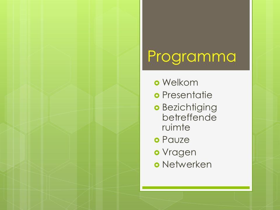 Programma  Welkom  Presentatie  Bezichtiging betreffende ruimte  Pauze  Vragen  Netwerken