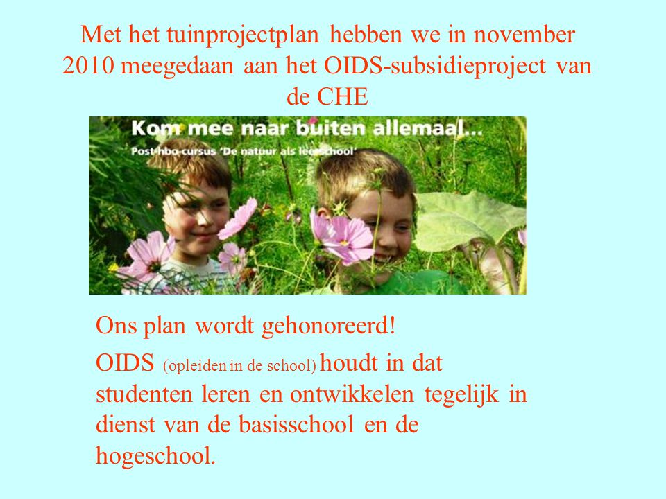 Met het tuinprojectplan hebben we in november 2010 meegedaan aan het OIDS-subsidieproject van de CHE Ons plan wordt gehonoreerd.