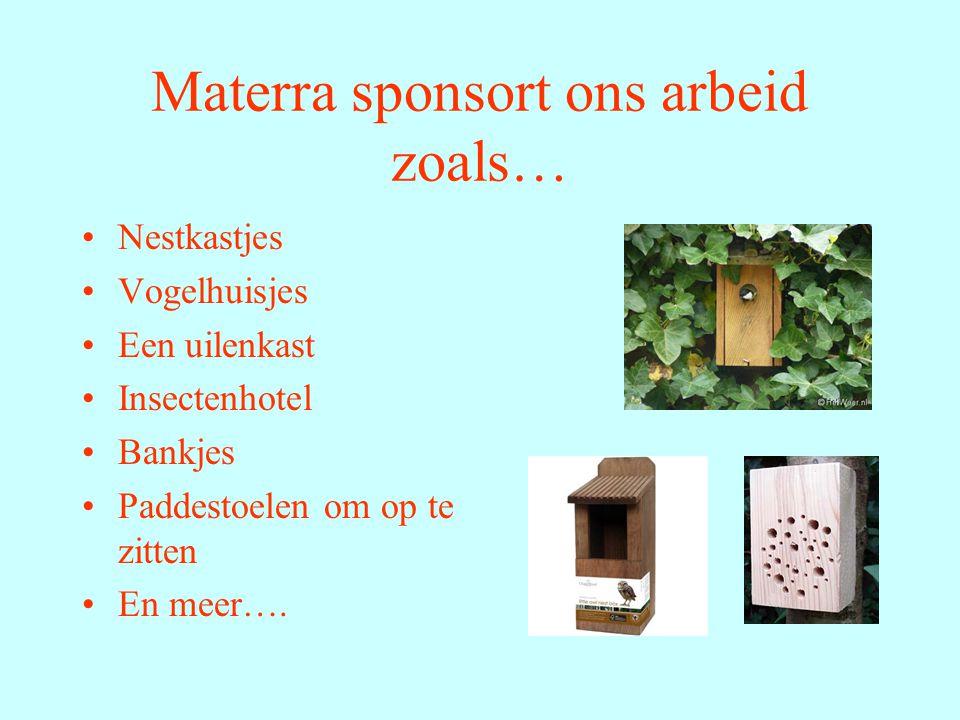 Materra sponsort ons arbeid zoals… Nestkastjes Vogelhuisjes Een uilenkast Insectenhotel Bankjes Paddestoelen om op te zitten En meer….