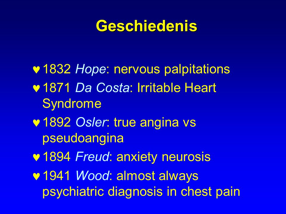 Geschiedenis 1832 Hope: nervous palpitations 1871 Da Costa: Irritable Heart Syndrome 1892 Osler: true angina vs pseudoangina 1894 Freud: anxiety neuro