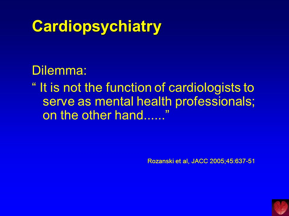 "Cardiopsychiatry Dilemma: "" It is not the function of cardiologists to serve as mental health professionals; on the other hand......"" Rozanski et al,"