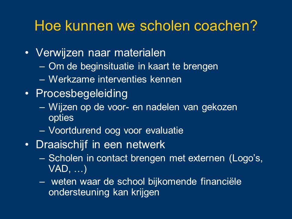 Hoe kunnen we scholen coachen? Verwijzen naar materialen –Om de beginsituatie in kaart te brengen –Werkzame interventies kennen Procesbegeleiding –Wij